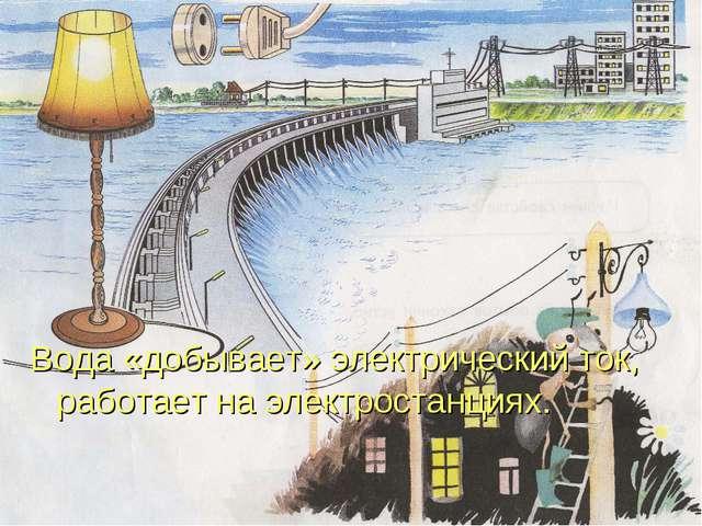 Вода «добывает» электрический ток, работает на электростанциях.