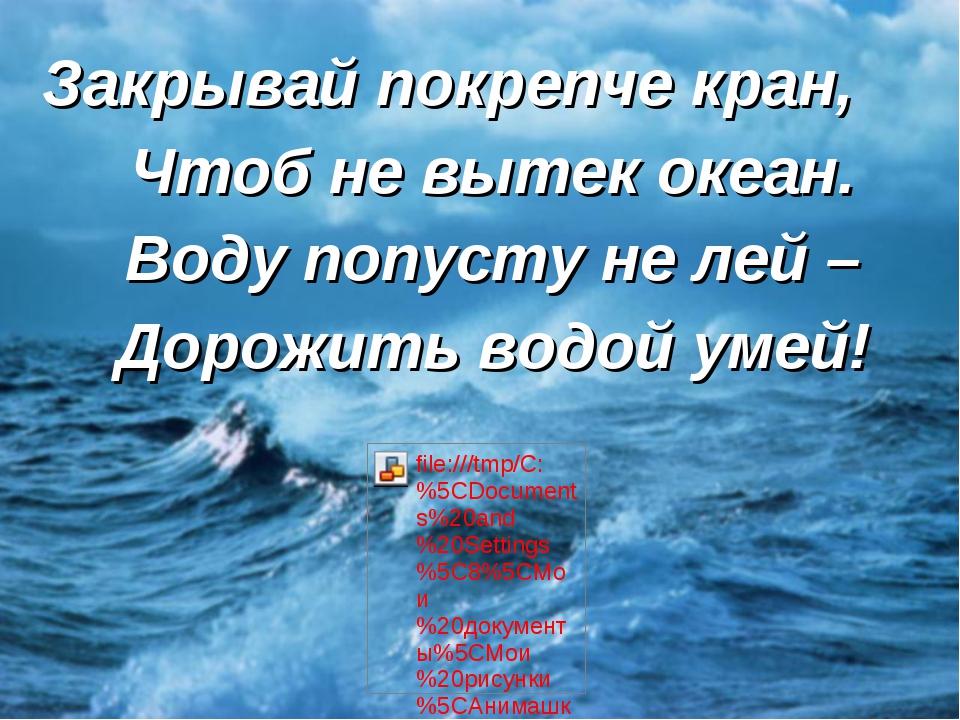 Закрывай покрепче кран, Чтоб не вытек океан. Воду попусту не лей – Дорожить в...