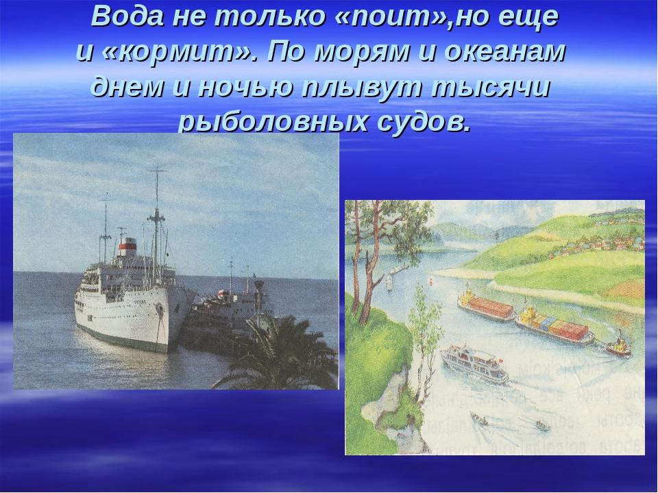 Вода не только «поит»,но еще и «кормит». По морям и океанам днем и ночью плыв...