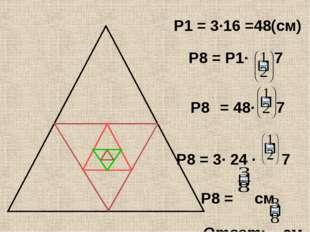 P1 = 3·16 =48(см) P8 = P1· 7 P8 = 48· 7 P8 = 3· 24 · 7 P8 = см Ответ: см