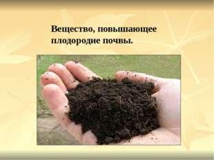 Вещество, повышающее плодородие почвы.