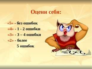 Оцени себя: «5» - без ошибок «4» - 1 - 2 ошибки «3» - 3 – 4 ошибки «2» - боле