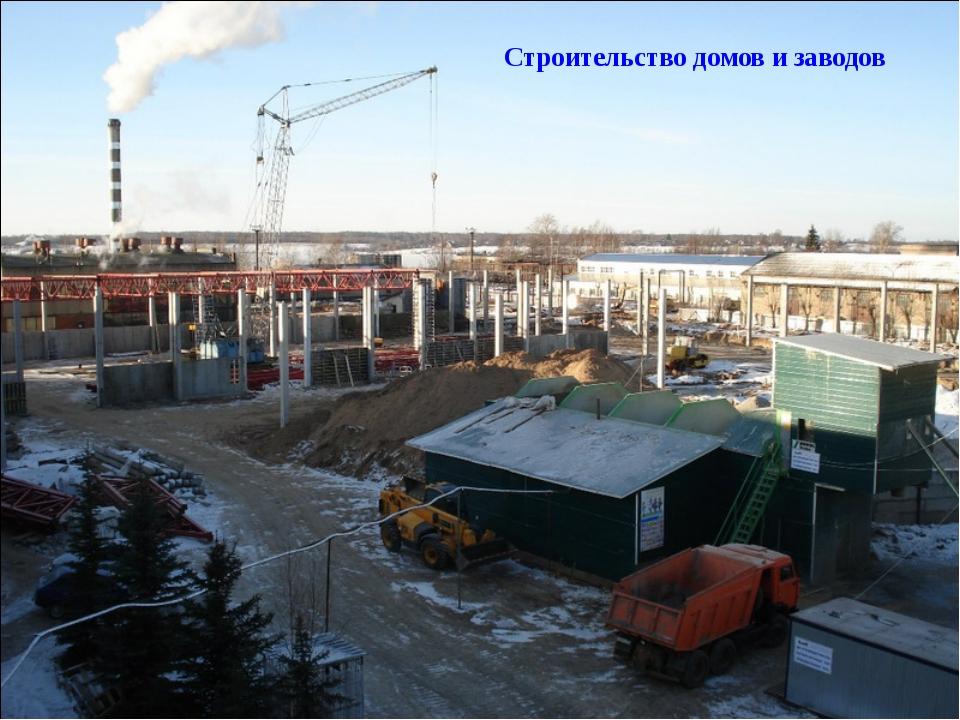 Строительство домов и заводов