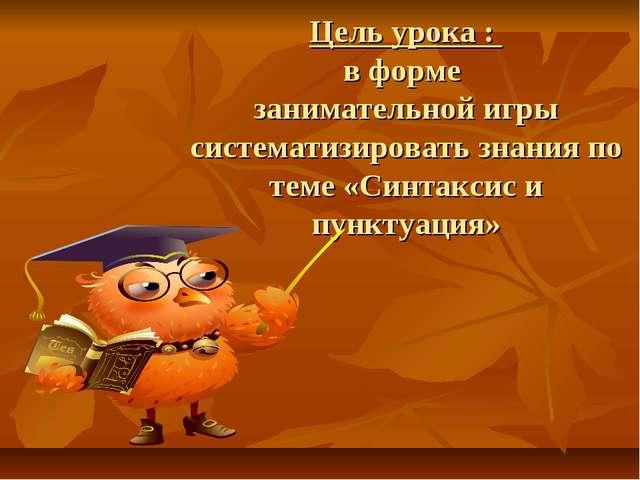Цель урока : в форме занимательной игры систематизировать знания по теме «Си...