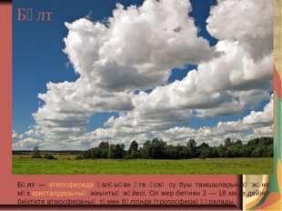 Бұлт Бұлт — атмосферада қалқыған өте ұсақ су буы тамшыларының және мұз криста