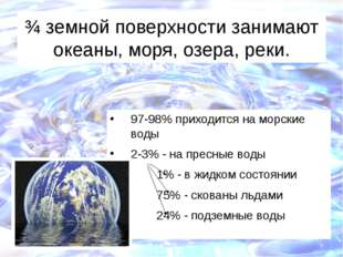 ¾ земной поверхности занимают океаны, моря, озера, реки. 97-98% приходится на