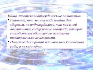 Наша гипотеза подтвердилась не полностью: Гипотеза, что талая вода вредна для