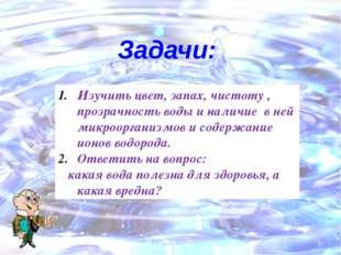 Изучить цвет, запах, чистоту , прозрачность воды и наличие в ней микроорганиз