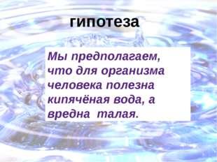 гипотеза Мы предполагаем, что для организма человека полезна кипячёная вода,