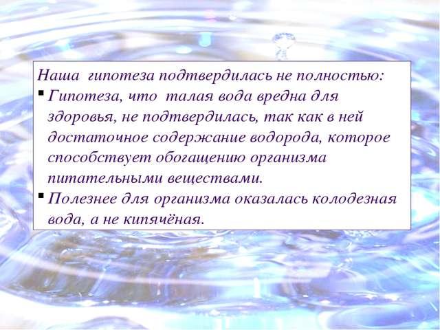 Наша гипотеза подтвердилась не полностью: Гипотеза, что талая вода вредна для...