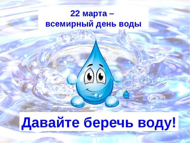 22 марта – всемирный день воды Давайте беречь воду!