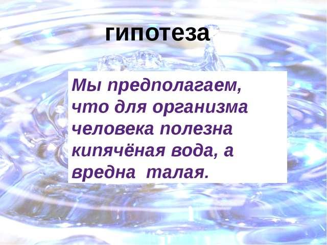 гипотеза Мы предполагаем, что для организма человека полезна кипячёная вода,...