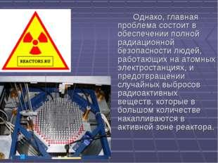 Однако, главная проблема состоит в обеспечении полной радиационной безопасно