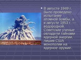 В августе 1949 г. было проведено испытание атомной бомбы, а в августе 1953 г.