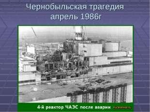 Чернобыльская трагедия апрель 1986г