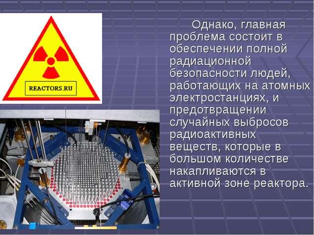 Однако, главная проблема состоит в обеспечении полной радиационной безопасно...