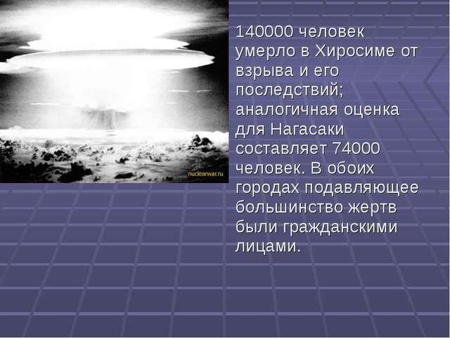 140000 человек умерло в Хиросиме от взрыва и его последствий; аналогичная оце...