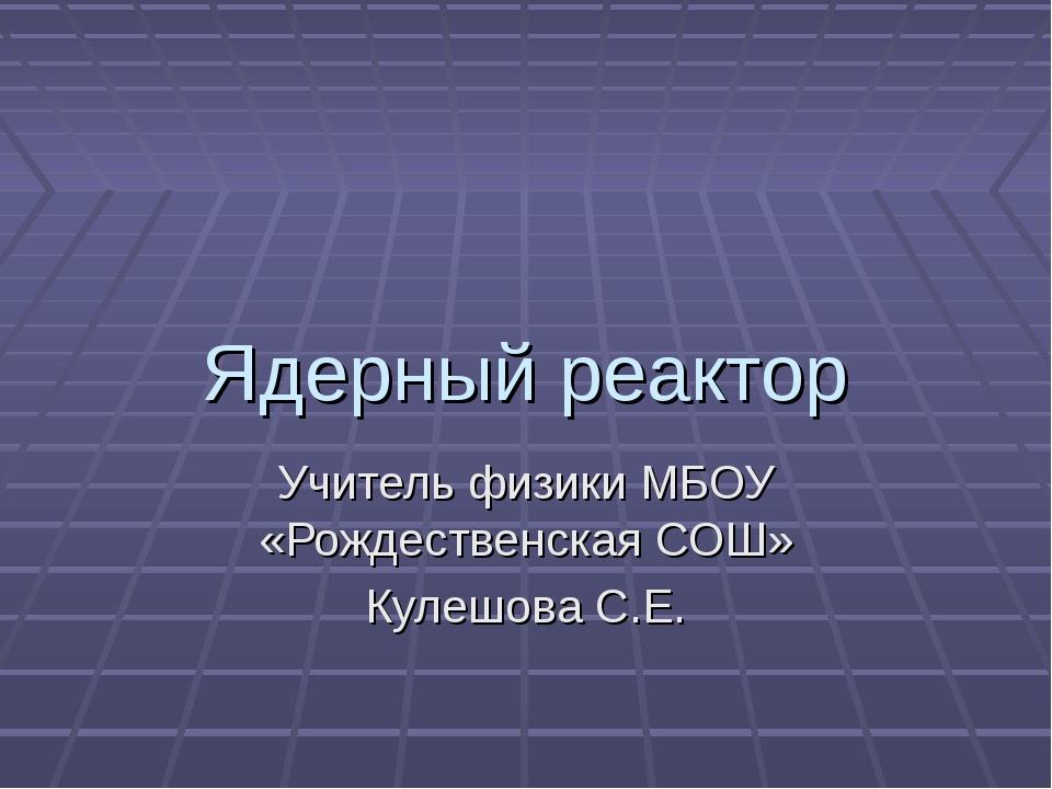 Ядерный реактор Учитель физики МБОУ «Рождественская СОШ» Кулешова С.Е.