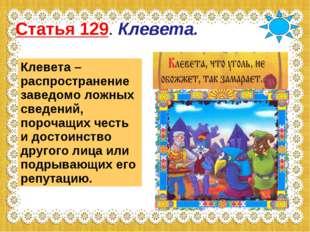 Статья 129. Клевета. Клевета – распространение заведомо ложных сведений, поро