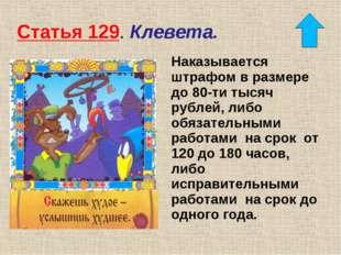 Статья 129. Клевета. Наказывается штрафом в размере до 80-ти тысяч рублей, ли