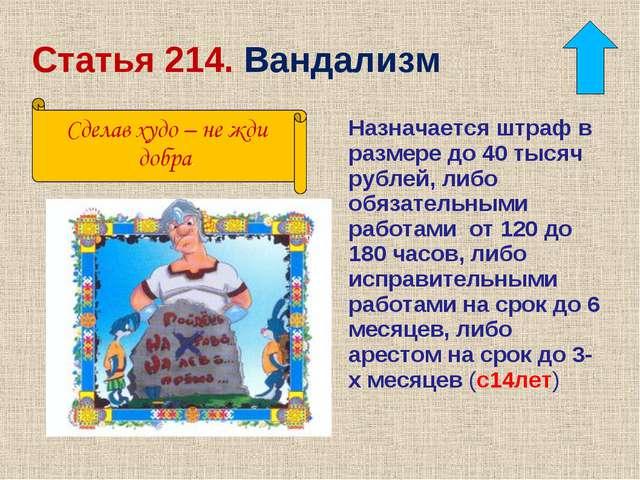 Статья 214. Вандализм Назначается штраф в размере до 40 тысяч рублей, либо об...