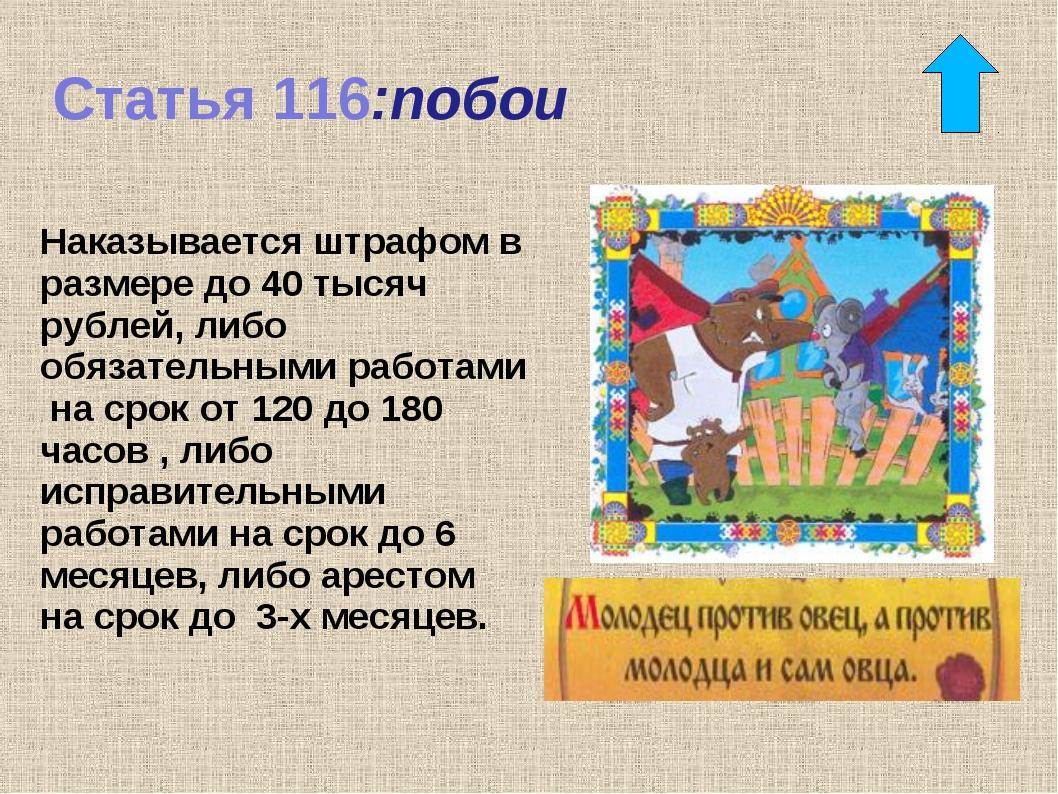 Статья 116:побои Наказывается штрафом в размере до 40 тысяч рублей, либо обяз...