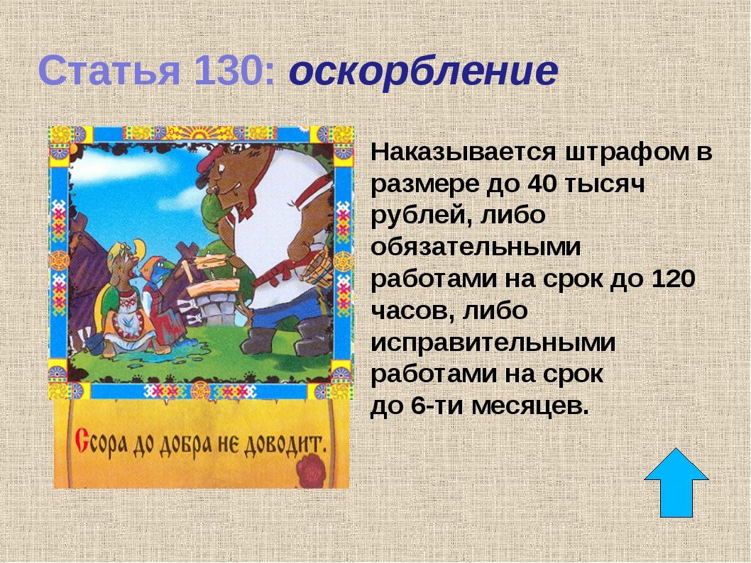 Статья 130: оскорбление Наказывается штрафом в размере до 40 тысяч рублей, ли...