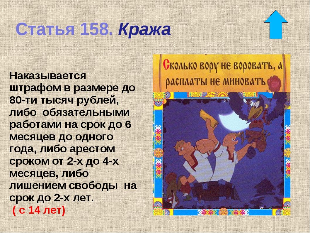 Статья 158. Кража Наказывается штрафом в размере до 80-ти тысяч рублей, либо...