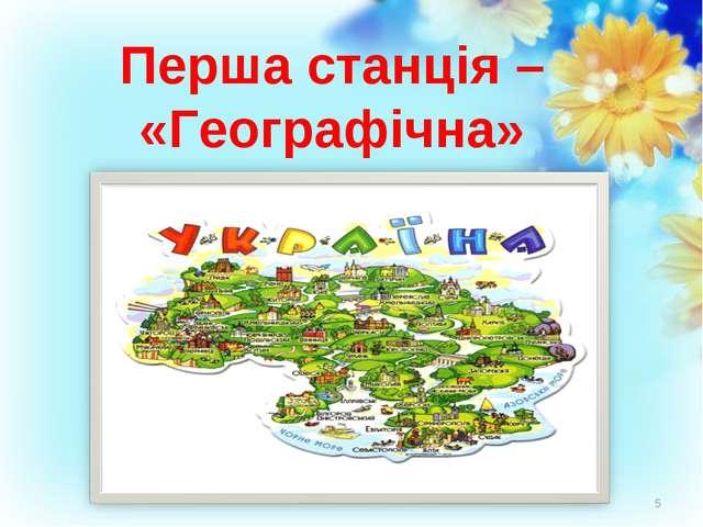 Перша станція – «Географічна» *