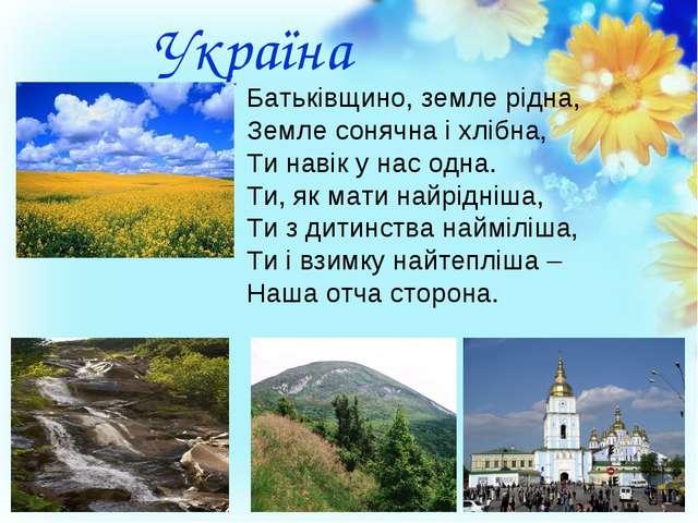 Україна Батьківщино, земле рідна, Земле сонячна і хлібна, Ти навік у нас одн...