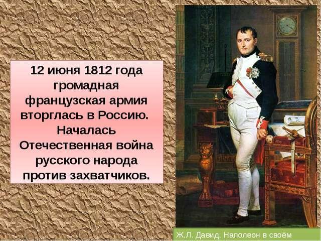 Ж.Л. Давид. Наполеон в своём кабинете. 12 июня 1812 года громадная французска...