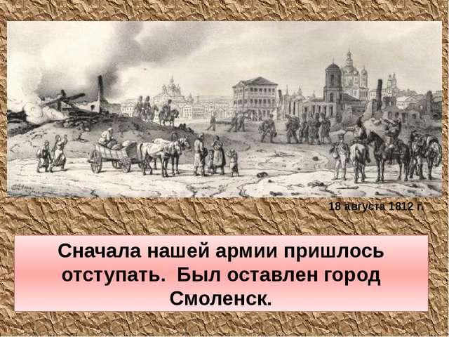 Сначала нашей армии пришлось отступать. Был оставлен город Смоленск. 18 авгус...