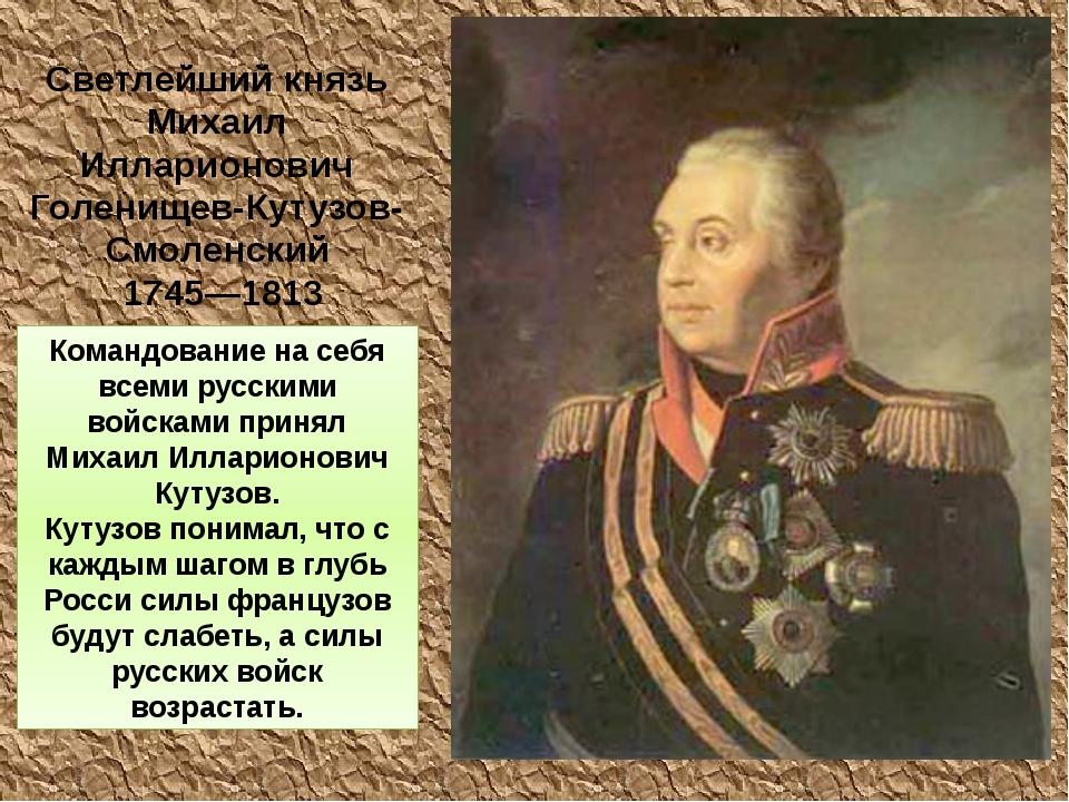 Командование на себя всеми русскими войсками принял Михаил Илларионович Кутуз...