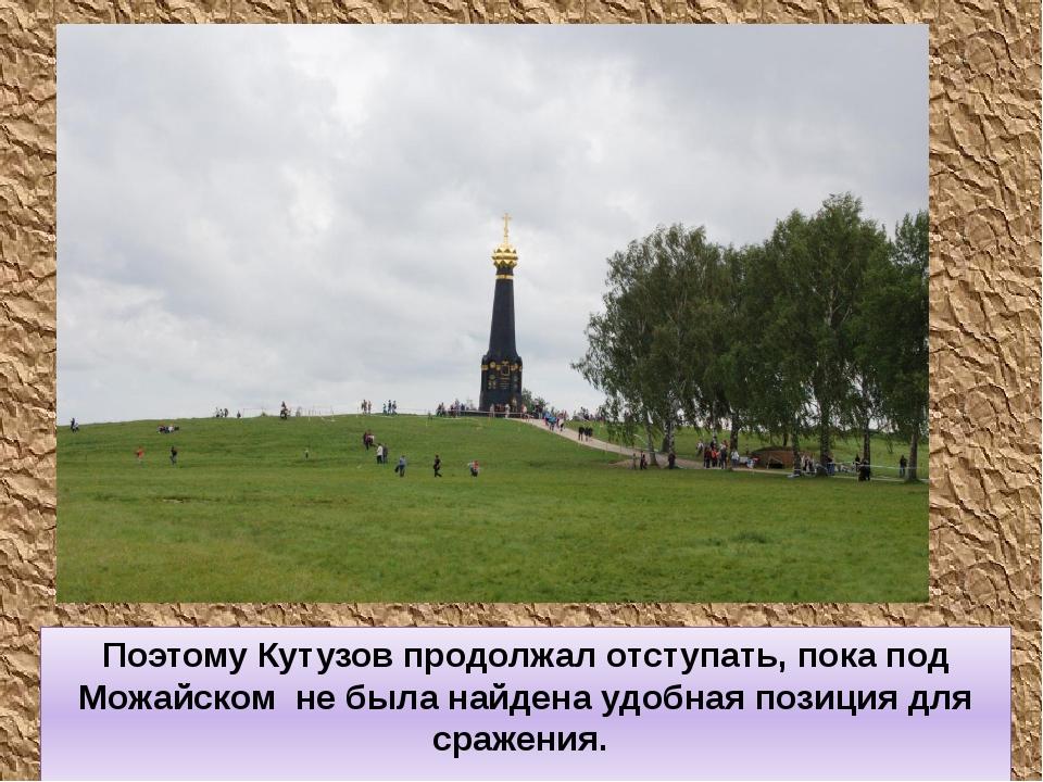 Поэтому Кутузов продолжал отступать, пока под Можайском не была найдена удобн...