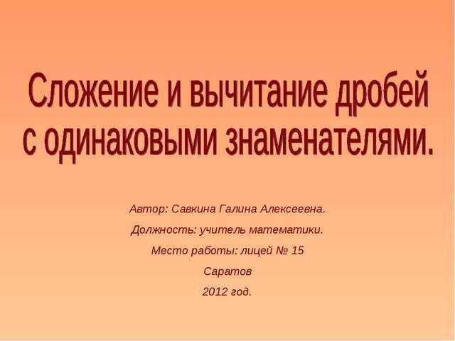 Автор: Савкина Галина Алексеевна. Должность: учитель математики. Место работы...