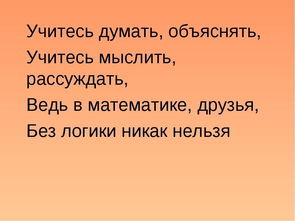 Учитесь думать, объяснять, Учитесь мыслить, рассуждать, Ведь в математике, др...