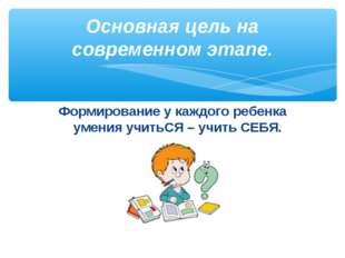 Формирование у каждого ребенка умения учитьСЯ – учить СЕБЯ. Основная цель на