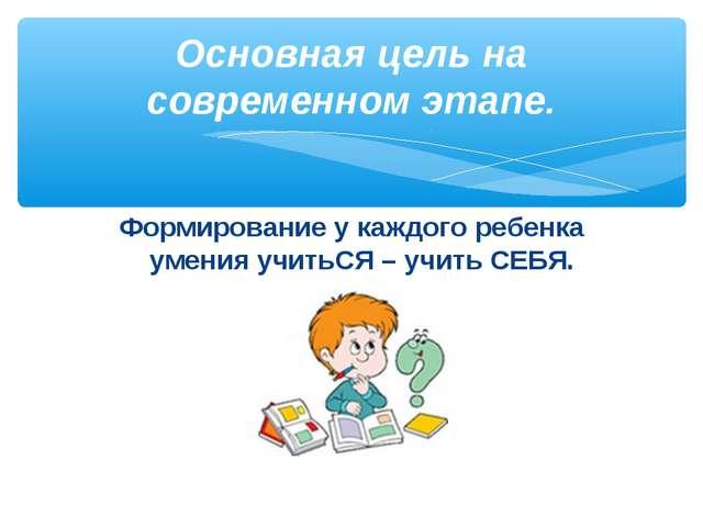 Формирование у каждого ребенка умения учитьСЯ – учить СЕБЯ. Основная цель на...