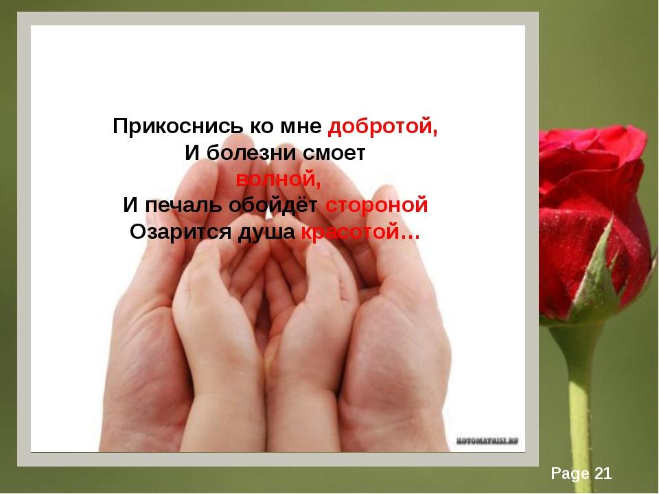 Прикоснись ко мне добротой, И болезни смоет волной, И печаль обойдёт стороной...
