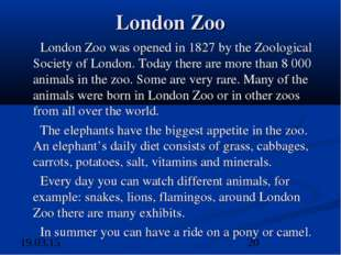 London Zoo London Zoo was opened in 1827 by the Zoological Society of London.