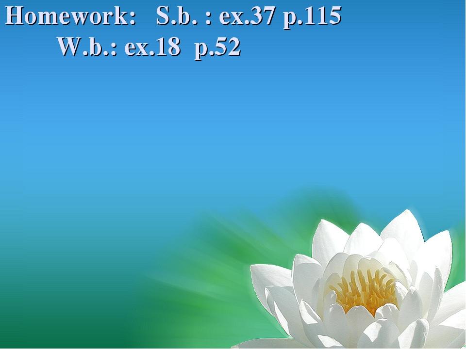Homework: S.b. : ex.37 p.115 W.b.: ex.18 p.52