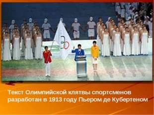 Текст Олимпийской клятвы спортсменов разработан в 1913 году Пьером де Куберте