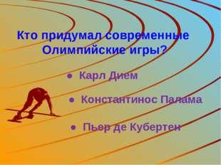 Кто придумал современные Олимпийские игры? ● Карл Дием ● Пьер де Кубертен ● К