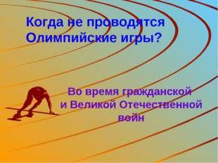 Когда не проводятся Олимпийские игры? Во время гражданской и Великой Отечеств