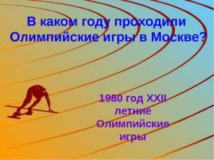 В каком году проходили Олимпийские игры в Москве? 1980 год XXII летние Олимпи