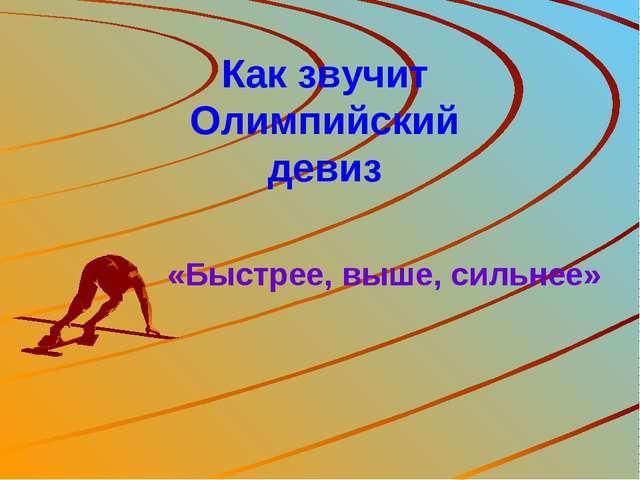 Как звучит Олимпийский девиз «Быстрее, выше, сильнее»