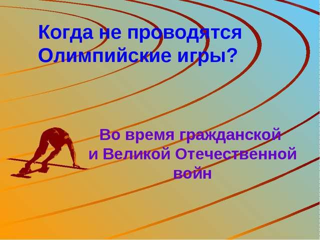 Когда не проводятся Олимпийские игры? Во время гражданской и Великой Отечеств...