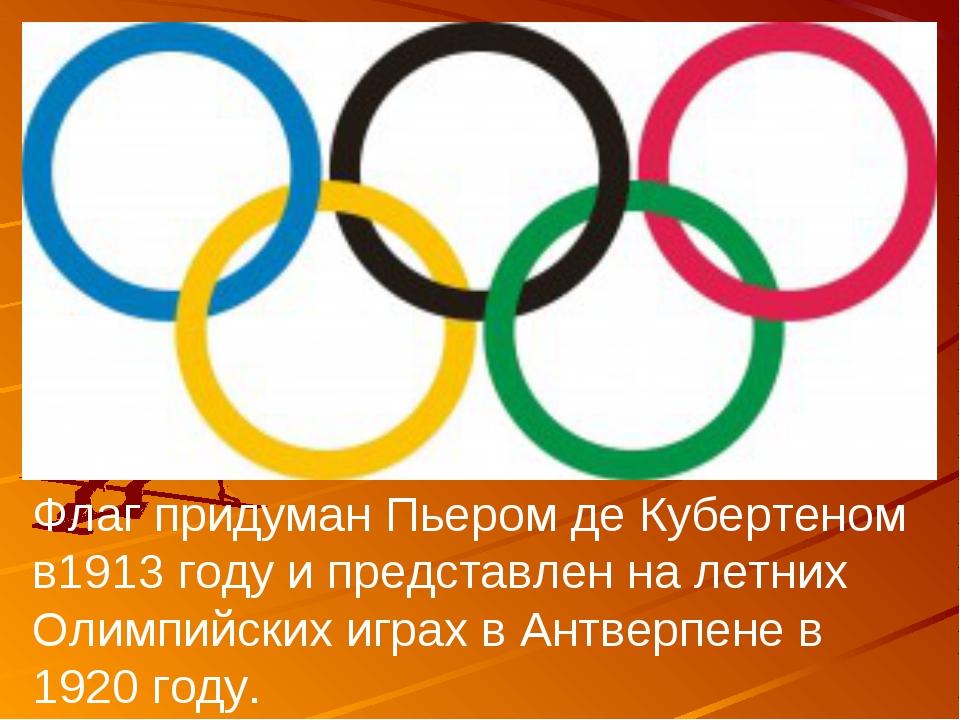 Флаг придуман Пьером де Кубертеном в1913 году и представлен на летних Олимпий...