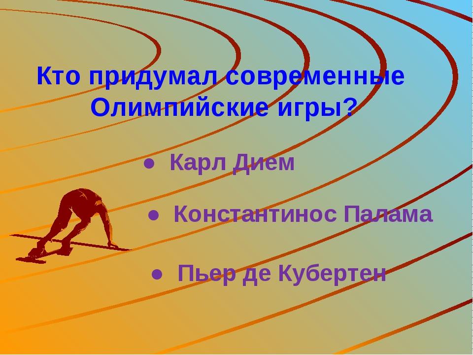 Кто придумал современные Олимпийские игры? ● Карл Дием ● Пьер де Кубертен ● К...