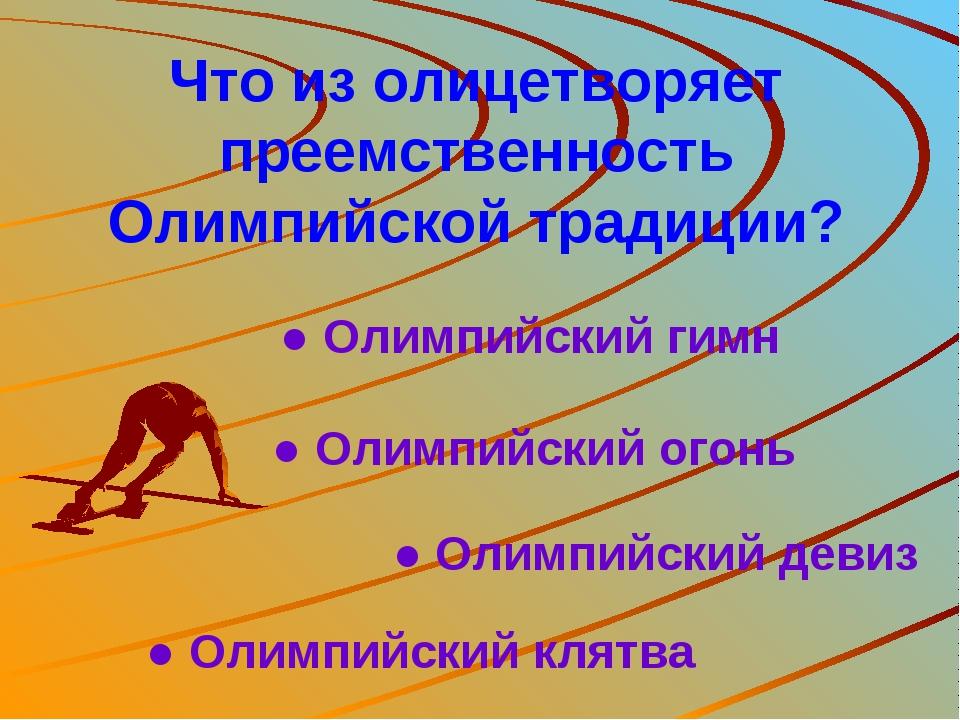 Что из олицетворяет преемственность Олимпийской традиции? ● Олимпийский гимн...